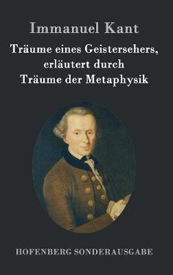 Traume Eines Geistersehers, Erlautert Durch Traume Der Metaphysik (Hardback)