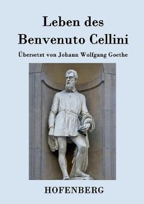 Leben Des Benvenuto Cellini, Florentinischen Goldschmieds Und Bildhauers (Paperback)