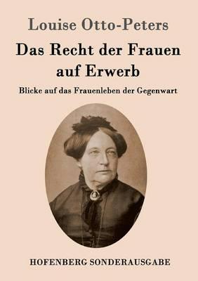Das Recht der Frauen auf Erwerb: Blicke auf das Frauenleben der Gegenwart (Paperback)