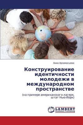 Konstruirovanie Identichnosti Molodezhi V Mezhdunarodnom Prostranstve (Paperback)