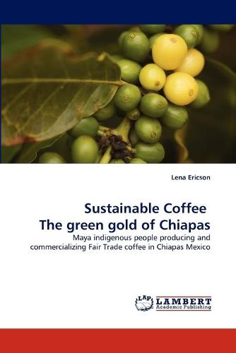 Sustainable Coffee the Green Gold of Chiapas (Paperback)