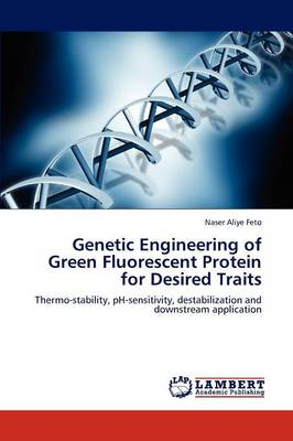 Genetic Engineering of Green Fluorescent Protein for Desired Traits (Paperback)