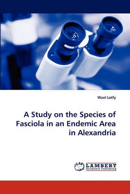 A Study on the Species of Fasciola in an Endemic Area in Alexandria (Paperback)
