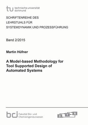 A Model-Based Methodology for Tool Supported Design of Automated Systems: 1 - Schriftenreihe des Lehrstuhls fur Systemdynamik und Prozessfuhrung 2 (Paperback)
