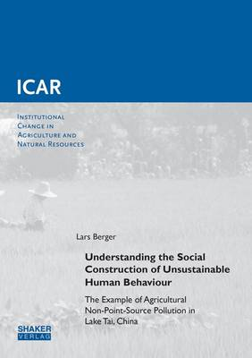 Understanding the Social Construction of Unsustainable Human Behaviour: the Example of Agricultural Non-Point-Source Pollution in Lake Tai, China: 1 - Institutional Change in Agriculture and Natural Resources 55 (Paperback)