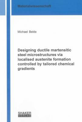 Designing Ductile Martensitic Steel Microstructures via Localised Austenite Formation Controlled by Tailored Chemical Gradients: 1 - Berichte aus der Materialwissenschaft (Paperback)