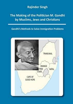 The Making of the Politician M. Gandhi by Muslims, Jews and Christians: Gandhi's Methods to Solve Immigration Problems: 1 - Berichte aus der Geschichtswissenschaft (Paperback)