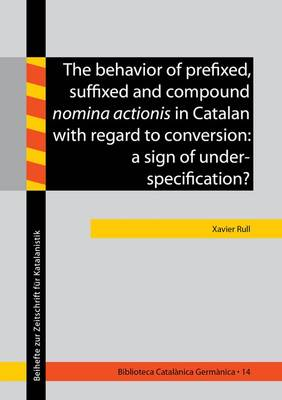 The Behavior of Prefixed, Suffixed and Compound Nomina Actionis in Catalan with Regard to Conversion: A Sign of Underspecification: 1 - Biblioteca Catalanica Germanica - Beihefte zur Zeitschrift fur Katalanistik 14 (Paperback)