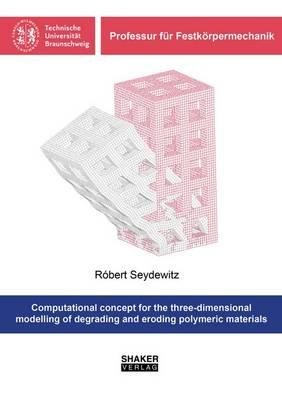 Computational Concept for the Three-Dimensional Modelling of Degrading and Eroding Polymeric Materials - Professur fur Festkorpermechanik (Paperback)