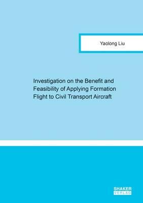 Investigation on the Benefit and Feasibility of Applying Formation Flight to Civil Transport Aircraft: 1 - Berichte aus der Luft- und Raumfahrttechnik (Paperback)