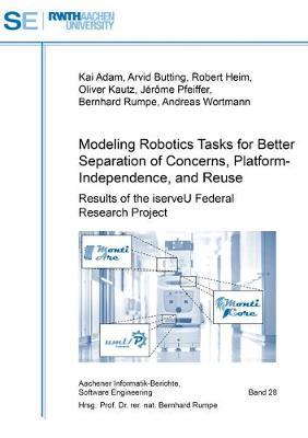 Modeling Robotics Tasks for Better Separation of Concerns, Platform-Independence, and Reuse: Results of the iserveU Federal Research Project - Aachener Informatik-Berichte, Software Engineering 28 (Paperback)