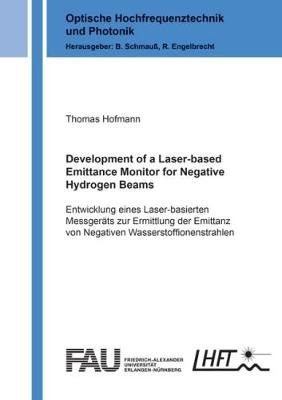 Development of a Laser-based Emittance Monitor for Negative Hydrogen Beams: Entwicklung eines Laser-basierten Messgerats zur Ermittlung der Emittanz von Negativen Wasserstoffionenstrahlen - Optische Hochfrequenztechnik und Photonik (Paperback)