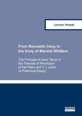 From Romantic Irony to the Irony of Marxist Nihilism: The Principle of Ironic Terror in the Theories of Revolution of Karl Marx and V. I. Lenin (A Polemical Essay) - Berichte aus der Philosophie (Paperback)