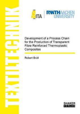 Development of a Process Chain for the Production of Transparent Fibre Reinforced Thermoplastic Composites - Textiltechnik/Textile Technology (Paperback)
