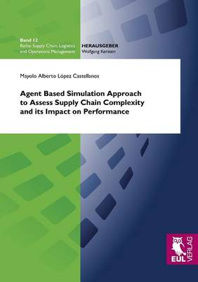 Agent Based Simulation Approach to Assess Supply Chain Complexity and Its Impact on Performance (Paperback)