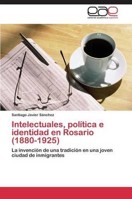 Intelectuales, Politica E Identidad En Rosario (1880-1925) (Paperback)