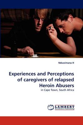 Experiences and Perceptions of Caregivers of Relapsed Heroin Abusers (Paperback)