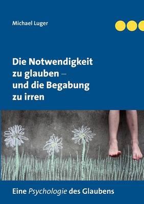 Die Notwendigkeit zu glauben und die Begabung zu irren (Paperback)