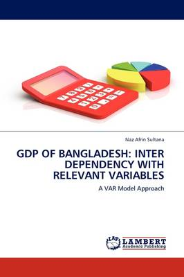 Gdp of Bangladesh: Inter Dependency with Relevant Variables (Paperback)