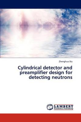 Cylindrical Detector and Preamplifier Design for Detecting Neutrons (Paperback)