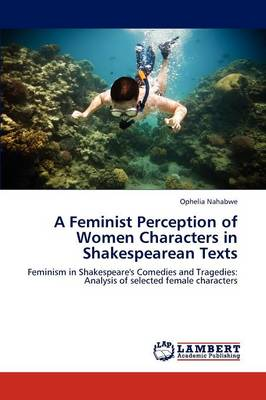 A Feminist Perception of Women Characters in Shakespearean Texts (Paperback)