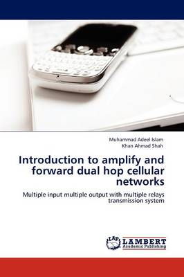 Introduction to Amplify and Forward Dual Hop Cellular Networks (Paperback)
