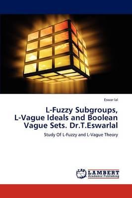 L-Fuzzy Subgroups, L-Vague Ideals and Boolean Vague Sets. Dr.T.Eswarlal (Paperback)