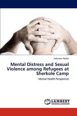 Mental Distress and Sexual Violence Among Refugees at Sherkole Camp (Paperback)