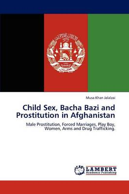 Child Sex, Bacha Bazi and Prostitution in Afghanistan (Paperback)