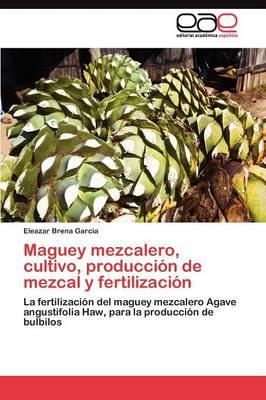 Maguey Mezcalero, Cultivo, Produccion de Mezcal y Fertilizacion (Paperback)