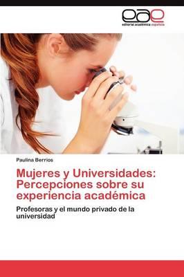 Mujeres y Universidades: Percepciones Sobre Su Experiencia Academica (Paperback)