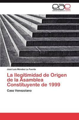 La Ilegitimidad de Origen de la Asamblea Constituyente de 1999 (Paperback)