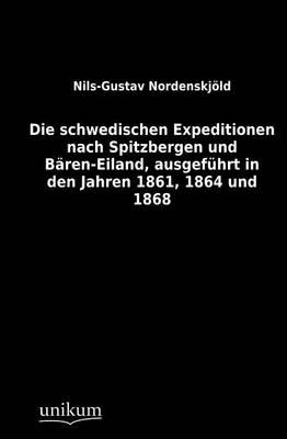 Die Schwedischen Expeditionen Nach Spitzbergen Und B Ren-Eiland, Ausgef Hrt in Den Jahren 1861, 1864 Und 1868 (Paperback)