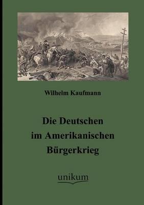 Die Deutschen Im Amerikanischen B Rgerkrieg (Paperback)