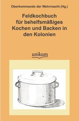 Feldkochbuch Fur Behelfsm Iges Kochen Und Backen in Den Kolonien (Paperback)