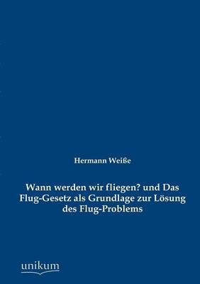 Wann Werden Wir Fliegen? Und Das Flug-Gesetz ALS Grundlage Zur L Sung Des Flug-Problems (Paperback)