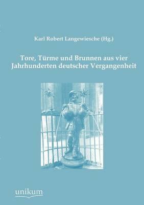 Tore, T Rme Und Brunnen Aus Vier Jahrhunderten Deutscher Vergangenheit (Paperback)