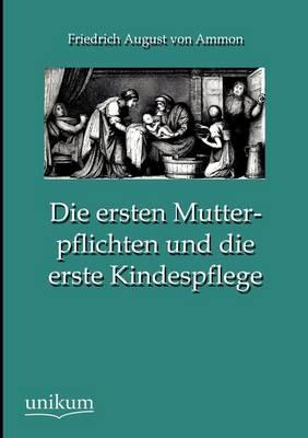 Die Ersten Mutterpflichten Und Die Erste Kindespflege (Paperback)