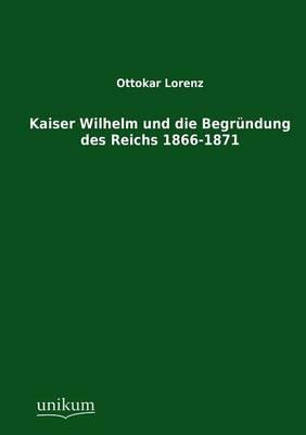 Kaiser Wilhelm Und Die Begrundung Des Reichs 1866-1871 (Paperback)