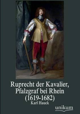Ruprecht Der Kavalier, Pfalzgraf Bei Rhein (1619-1682) (Paperback)