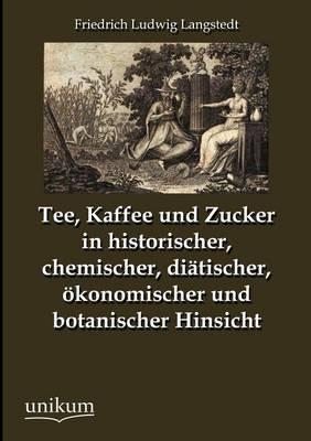 Tee, Kaffee Und Zucker in Historischer, Chemischer, Di Tischer, Konomischer Und Botanischer Hinsicht (Paperback)