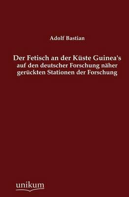 Der Fetisch an Der K Ste Guinea's Auf Den Deutscher Forschung N Her Ger Ckten Stationen Der Forschung (Paperback)