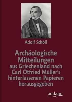 Arch ologische Mitteilungen Aus Griechenland Nach Carl Otfried M ller's Hinterlassenen Papieren Herausgegeben (Paperback)