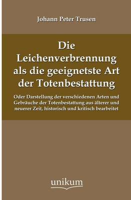 Die Leichenverbrennung ALS Die Geeignetste Art Der Totenbestattung (Paperback)