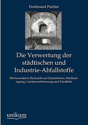 Die Verwertung Der Stadtischen Und Industrie-Abfallstoffe (Paperback)