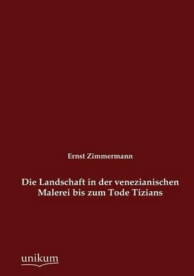 Die Landschaft in Der Venezianischen Malerei Bis Zum Tode Tizians (Paperback)