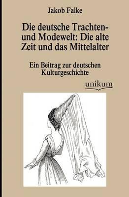 Die Deutsche Trachten- Und Modewelt: Die Alte Zeit Und Das Mittelalter (Paperback)