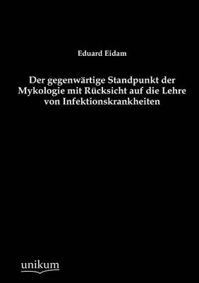 Der Gegenw Rtige Standpunkt Der Mykologie Mit R Cksicht Auf Die Lehre Von Infektionskrankheiten (Paperback)