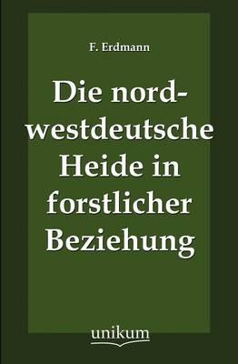 Die Nordwestdeutsche Heide in Forstlicher Beziehung (Paperback)