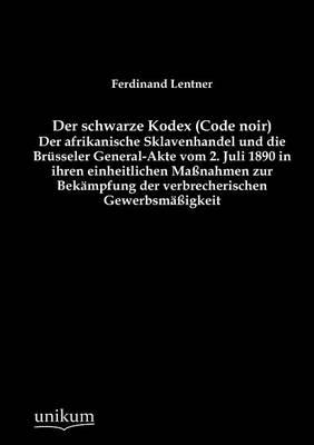 Der Schwarze Kodex (Code Noir) - Der Afrikanische Sklavenhandel Und Die Br Sseler General-Akte Vom 2. Juli 1890 in Ihren Einheitlichen Ma Nahmen Zur Bek Mpfung Der Verbrecherischen Gewerbsm Igkeit (Paperback)